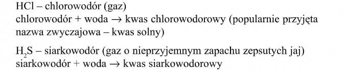 Chlorowodór (gaz). Chlorowodór + woda = kwas chlorowodorowy (popularnie przyjęta nazwa zwyczajowa - kwas solny). Siarkowodór (gaz o nieprzyjemnym zapachu zepsutych jaj). Siarkowodór + woda = kwas siarkowodorowy.