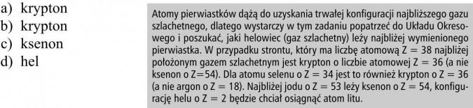 Atomy pierwiastków dążą do uzyskania trwałej konfiguracji najbliższego gazu szlachetnego, dlatego wystarczy w tym zadaniu popatrzeć do Układu Okresowego i poszukać, jaki helowiec (gaz szlachetny) leży najbliżej wymienionego pierwiastka. W przypadku strontu, który ma liczbę atomową Z = 38 najbliżej położonym gazem szlachetnym jest krypton o liczbie atomowej Z = 36 (a nie ksenon o Z=54). Dla atomu selenu o Z = 34 jest to również krypton o Z = 36 (a nie argon o Z = 18). Najbliżej jodu o Z = 53 leży ksenon o Z = 54, konfigurację helu o Z = 2 będzie chciał osiągnąć atom litu.