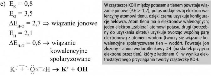 """Wiązanie jonowe. Wiązanie kowalencyjne spolaryzowane. W cząsteczce KOH między potasem a tlenem powstaje wiązanie jonowe (ΔE > 1,7); potas oddaje swój elektron walencyjny atomowi tlenu, dzięki czemu uzyskuje konfigurację helowca. Atom tlenu ma 6 elektronów walencyjnych; jeden elektron """"zabiera"""" atomowi potasu, drugi (potrzebny do uzyskania oktetu) uzyskuje tworząc wspólną parę elektronową z atomem wodoru (tworzy się wiązanie kowalencyjne spolaryzowane tlen - wodór). Powstaje jon złożony - anion wodorotlenkowy OH- (na skutek przyjęcia elektronu przez tlen), który z kationem K+ w wyniku elektrostatycznego przyciągania tworzy cząsteczkę KOH."""