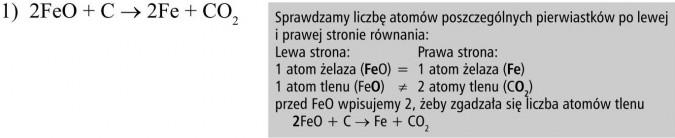 Sprawdzamy liczbę atomów poszczególnych pierwiastków po lewej i prawej stronie równania. 1 atom żelaza (FeO) = 1 atom żelaza (Fe). 1 atom tlenu (FeO) ≠ 2 atomy tlenu (CO2). Przed FeO wpisujemy 2, żeby zgadzała się liczba atomów tlenu. 2FeO + C → Fe + CO2.