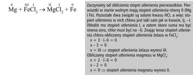 Zaczynamy od obliczenia stopni utlenienia pierwiastków. Pierwiastki w stanie wolnym mają stopień utlenienia równy 0 (Mg i Fe). Pozostałe dwa związki są solami kwasu HCl, a więc stopień utlenienia w nich chloru jest taki sam jak w kwasie, tj. -I. (Wodór ma stopień utlenienia I, a zatem skoro suma ma być równa zero, chlor musi być na -I). Znając teraz stopień utlenienia chloru obliczamy stopień utlenienia żelaza w FeCl3. Obliczamy stopień utlenienia magnezu w MgCl2.