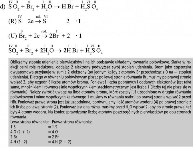 Obliczamy stopnie utlenienia pierwiastków i na ich podstawie układamy równania połówkowe. Siarka w reakcji pełni rolę reduktora, oddając 2 elektrony podwyższa swój stopień utlenienia. Brom jako cząsteczka dwuatomowa przyjmuje w sumie 2 elektrony (po jednym każdy z atomów Br przechodząc z 0 na -I stopień utlenienia). Dlatego w równaniu połówkowym pisząc po lewej stronie równania Br2 musimy po prawej stronie wpisać 2, aby uzgodnić liczbę atomów bromu. Ponieważ liczba pobranych i oddanych elektronów jest taka sama, mnożnikiem i równocześnie współczynnikiem stechiometrycznym jest liczba 1 (liczby tej nie pisze się w równaniu). Należy zwrócić uwagę na ilość atomów bromu, które zostały już uzgodnione w drugim równaniu połówkowym i mimo współczynnika równego 1 musimy w równaniu reakcji po prawej stronie wpisać 2 przed HBr. Ponieważ prawa strona jest już uzgodniona, porównujemy ilość atomów wodoru (4) po prawej stronie z ich liczbą po lewej stronie (2). Ponieważ jest ona różna, musimy przed H2O wpisać 2, aby po stronie prawej też były 4 atomy wodoru. Na koniec sprawdzamy liczbę atomów poszczególnych pierwiastków po obu stronach równania. Lewa strona równania, prawa strona równania...