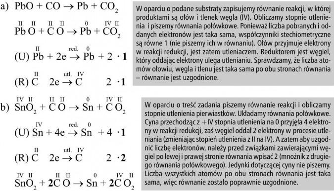 W oparciu o podane substraty zapisujemy równanie reakcji, w której produktami są ołów i tlenek węgla (IV). Obliczamy stopnie utlenienia i piszemy równania połówkowe. Ponieważ liczba pobranych i oddanych elektronów jest taka sama, współczynniki stechiometryczne są równe 1 (nie piszemy ich w równaniu). Ołów przyjmuje elektrony w reakcji redukcji, jest zatem utleniaczem. Reduktorem jest węgiel, który oddając elektrony ulega utlenianiu. Sprawdzamy, że liczba atomów ołowiu, węgla i tlenu jest taka sama po obu stronach równania - równanie jest uzgodnione. W oparciu o treść zadania piszemy równanie reakcji i obliczamy stopnie utlenienia pierwiastków. Układamy równania połówkowe. Cyna przechodząc z +IV stopnia utlenienia na 0 przyjęła 4 elektrony w reakcji redukcji, zaś węgiel oddał 2 elektrony w procesie utleniania (zmieniając stopień utlenienia z II na IV). A zatem aby uzgodnić liczbę elektronów, należy przed związkami zawierającymi węgiel po lewej i prawej stronie równania wpisać 2 (mnożnik z drugiego równania połówkowego). Jedynki dotyczącej cyny nie piszemy. Liczba wszystkich atomów po obu stronach równania jest taka sama, więc równanie zostało poprawnie uzgodnione.
