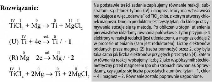 """Na podstawie treści zadania zapisujemy równanie reakcji; substratami są chlorek tytanu (IV) i magnez, który ma właściwości redukujące a więc """"oderwie"""" od TiCl4 chlor, z którym utworzy chlorek magnezu. Drugim produktem jest czysty tytan, do którego otrzymywania stosuje się tę metodę. Po obliczeniu stopni utlenienia pierwiastków układamy równania połówkowe. Tytan przyjmuje 4 elektrony w reakcji redukcji (jest utleniaczem), a magnez oddaje 2 w procesie utleniania (sam jest reduktorem). Liczbę elektronów oddanych przez magnez (2) trzeba pomnożyć przez 2, aby była taka sama jak liczba elektronów przyjętych przez tytan (4). Zatem w równaniu reakcji wpisujemy liczbę 2 jako współczynnik stechiometryczny przed magnezem (po obu stronach równania). Sprawdzamy, czy zgadza się liczba pozostałych atomów: tytan - 1, chlor - 4 i magnez - 2. Równanie zostało poprawnie uzgodnione."""