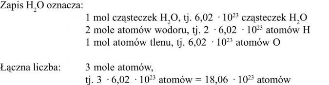 Zapis H2O oznacza: 1 mol cząsteczek H2O, tj. 6,02 · 1023 cząsteczek H2O, 2 mole atomów wodoru, tj. 2 · 6,02 · 1023 atomów H, 1 mol atomów tlenu, tj. 6,02 · 1023 atomów O. Łączna liczba: 3 mole atomów, tj. 3 · 6,02 · 1023 atomów = 18,06 · 1023 atomów.