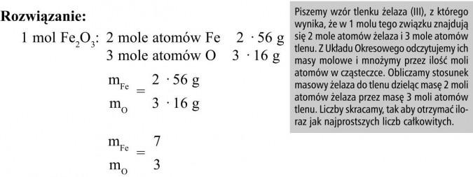 Piszemy wzór tlenku żelaza (III), z którego wynika, że w 1 molu tego związku znajdują się 2 mole atomów żelaza i 3 mole atomów tlenu. Z Układu Okresowego odczytujemy ich masy molowe i mnożymy przez ilość moli atomów w cząsteczce. Obliczamy stosunek masowy żelaza do tlenu dzieląc masę 2 moli atomów żelaza przez masę 3 moli atomów tlenu. Liczby skracamy, tak aby otrzymać iloraz jak najprostszych liczb całkowitych.