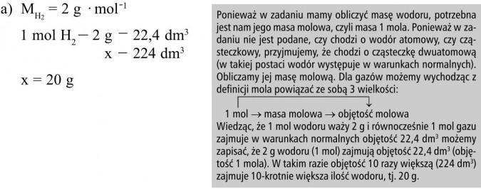 Ponieważ w zadaniu mamy obliczyć masę wodoru, potrzebna jest nam jego masa molowa, czyli masa 1 mola. Ponieważ w zadaniu nie jest podane, czy chodzi o wodór atomowy, czy cząsteczkowy, przyjmujemy, że chodzi o cząsteczkę dwuatomową (w takiej postaci wodór występuje w warunkach normalnych). Obliczamy jej masę molową. Dla gazów możemy wychodząc z definicji mola powiązać ze sobą 3 wielkości: 1 mol → masa molowa → objętość molowa. Wiedząc, że 1 mol wodoru waży 2 g i równocześnie 1 mol gazu zajmuje w warunkach normalnych objętość 22,4 dm3 możemy zapisać, że 2 g wodoru (1 mol) zajmują objętość 22,4 dm3 (objętość 1 mola). W takim razie objętość 10 razy większą (224 dm3) zajmuje 10-krotnie większa ilość wodoru, tj. 20 g.