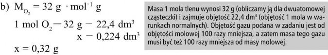 Masa 1 mola tlenu wynosi 32 g (obliczamy ją dla dwuatomowej cząsteczki) i zajmuje objętość 22,4 dm3 (objętość 1 mola w warunkach normalnych). Objętość gazu podana w zadaniu jest od objętości molowej 100 razy mniejsza, a zatem masa tego gazu musi być też 100 razy mniejsza od masy molowej.