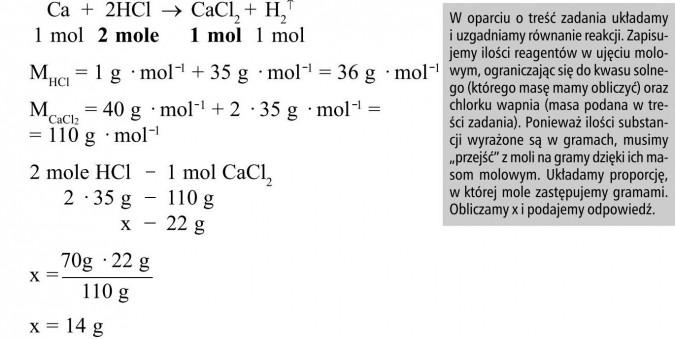 """W oparciu o treść zadania układamy i uzgadniamy równanie reakcji. Zapisujemy ilości reagentów w ujęciu molowym, ograniczając się do kwasu solnego (którego masę mamy obliczyć) oraz chlorku wapnia (masa podana w treści zadania). Ponieważ ilości substancji wyrażone są w gramach, musimy """"przejść"""" z moli na gramy dzięki ich masom molowym. Układamy proporcję, w której mole zastępujemy gramami. Obliczamy x i podajemy odpowiedź."""