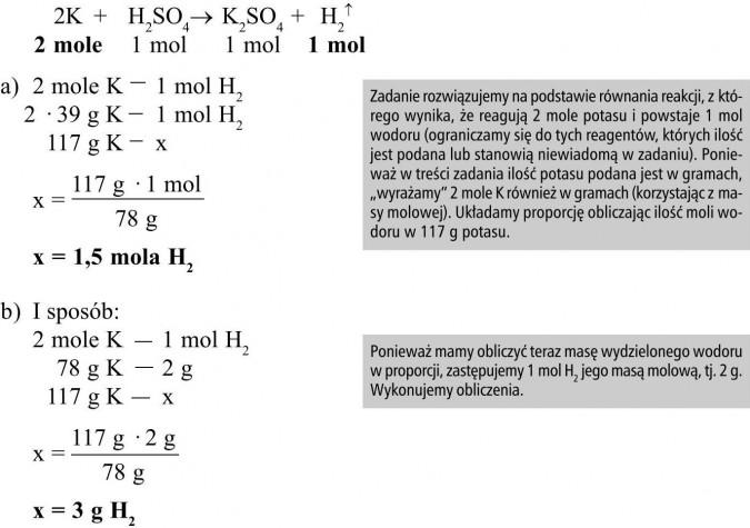 """Zadanie rozwiązujemy na podstawie równania reakcji, z którego wynika, że reagują 2 mole potasu i powstaje 1 mol wodoru (ograniczamy się do tych reagentów, których ilość jest podana lub stanowią niewiadomą w zadaniu). Ponieważ w treści zadania ilość potasu podana jest w gramach, """"wyrażamy"""" 2 mole K również w gramach (korzystając z masy molowej). Układamy proporcję obliczając ilość moli wodoru w 117 g potasu. Ponieważ mamy obliczyć teraz masę wydzielonego wodoru w proporcji, zastępujemy 1 mol H2 jego masą molową, tj. 2 g. Wykonujemy obliczenia."""
