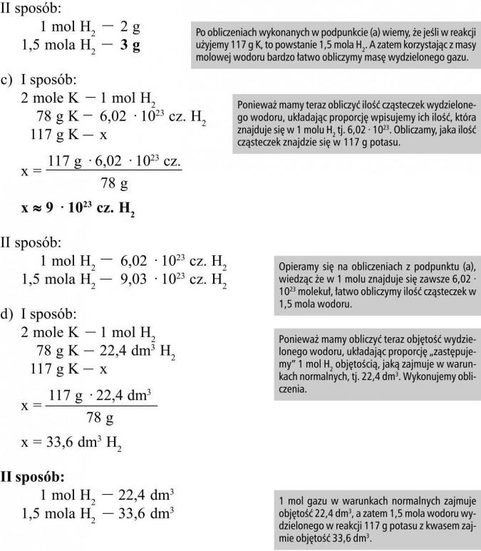 """Po obliczeniach wykonanych w podpunkcie (a) wiemy, że jeśli w reakcji użyjemy 117 g K, to powstanie 1,5 mola H2. A zatem korzystając z masy molowej wodoru bardzo łatwo obliczymy masę wydzielonego gazu. Ponieważ mamy teraz obliczyć ilość cząsteczek wydzielonego wodoru, układając proporcję wpisujemy ich ilość, która znajduje się w 1 molu H2 tj. 6,02 · 1023. Obliczamy, jaka ilość cząsteczek znajdzie się w 117 g potasu. Opieramy się na obliczeniach z podpunktu (a), wiedząc że w 1 molu znajduje się zawsze 6,02 · 1023 molekuł, łatwo obliczymy ilość cząsteczek w 1,5 mola wodoru. Ponieważ mamy obliczyć teraz objętość wydzielonego wodoru, układając proporcję """"zastępujemy"""" 1 mol H2 objętością, jaką zajmuje w warunkach normalnych, tj. 22,4 dm3. Wykonujemy obliczenia. 1 mol gazu w warunkach normalnych zajmuje objętość 22,4 dm3, a zatem 1,5 mola wodoru wydzielonego w reakcji 117 g potasu z kwasem zajmie objętość 33,6 dm3."""