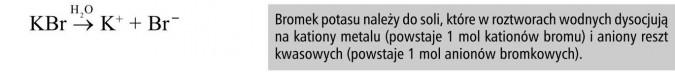 Bromek potasu należy do soli, które w roztworach wodnych dysocjują na kationy metalu (powstaje 1 mol kationów bromu) i aniony reszt kwasowych (powstaje 1 mol anionów bromkowych).