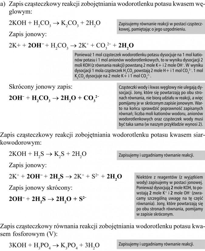 Zapis cząsteczkowy reakcji zobojętniania wodorotlenku potasu kwasem węglowym. Zapis jonowy. Skrócony jonowy zapis. Zapis cząsteczkowy reakcji zobojętniania wodorotlenku potasu kwasem siarkowodorowym. Zapis cząsteczkowy równania reakcji zobojętniania wodorotlenku potasu kwasem fosforowym (V). Zapisujemy równanie reakcji w postaci cząsteczkowej, pamiętając o jego uzgodnieniu. Ponieważ 1 mol cząsteczek wodorotlenku potasu dysocjuje na 1 mol kationów potasu i 1 mol anionów wodorotlenkowych, to w wyniku dysocjacji 2 moli KOH (z równania reakcji) powstaną 2 mole K+ i 2 mole OH-. W wyniku dysocjacji 1 mola cząsteczek H2CO3 powstają 2 mole H+ i 1 mol CO32-. 1 mol K2CO3 dysocjuje na 2 mole K+ i 1 mol CO32-. Cząsteczki wody i kwas węglowy nie ulegają dysocjacji. Jony, które się powtarzają po obu stronach równania, nie biorą udziału w reakcji, a więc pomijamy je w skróconym zapisie jonowym. Warto na końcu sprawdzić poprawność zapisanych równań; liczba moli kationów wodoru, anionów wodorotlenkowych oraz cząsteczek wody musi być taka sama (w naszym przykładzie wynosi 2). Zapisujemy i uzgadniamy równanie reakcji. Niektóre z reagentów (z wyjątkiem wody) zapisujemy w postaci jonowej. Ponieważ dysocjują 2 mole KOH, to powstają 2 mole K+ i 2 mole OH- (zwracamy szczególną uwagę na tę część równania). Jony, które powtarzają się po obu stronach równania, pomijamy w zapisie skróconym.