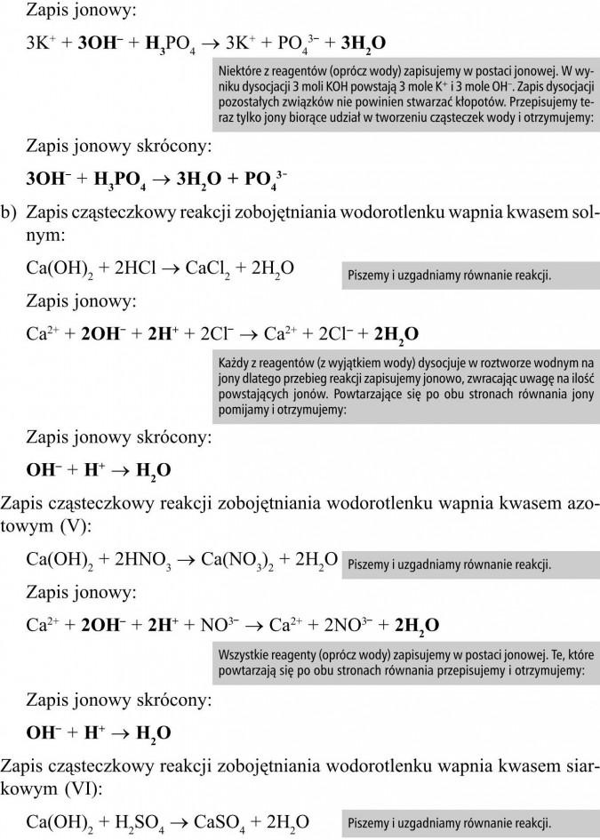 Zapis jonowy. Zapis jonowy skrócony. Zapis cząsteczkowy reakcji zobojętniania wodorotlenku wapnia kwasem solnym. Zapis cząsteczkowy reakcji zobojętniania wodorotlenku wapnia kwasem azotowym (V). Zapis cząsteczkowy reakcji zobojętniania wodorotlenku wapnia kwasem siarkowym (VI). Niektóre z reagentów (oprócz wody) zapisujemy w postaci jonowej. W wyniku dysocjacji 3 moli KOH powstają 3 mole K+ i 3 mole OH-. Zapis dysocjacji pozostałych związków nie powinien stwarzać kłopotów. Przepisujemy teraz tylko jony biorące udział w tworzeniu cząsteczek wody i otrzymujemy... Piszemy i uzgadniamy równanie reakcji. Każdy z reagentów (z wyjątkiem wody) dysocjuje w roztworze wodnym na jony dlatego przebieg reakcji zapisujemy jonowo, zwracając uwagę na ilość powstających jonów. Powtarzające się po obu stronach równania jony pomijamy i otrzymujemy... Piszemy i uzgadniamy równanie reakcji. Wszystkie reagenty (oprócz wody) zapisujemy w postaci jonowej. Te, które powtarzają się po obu stronach równania przepisujemy i otrzymujemy... Piszemy i uzgadniamy równanie reakcji.
