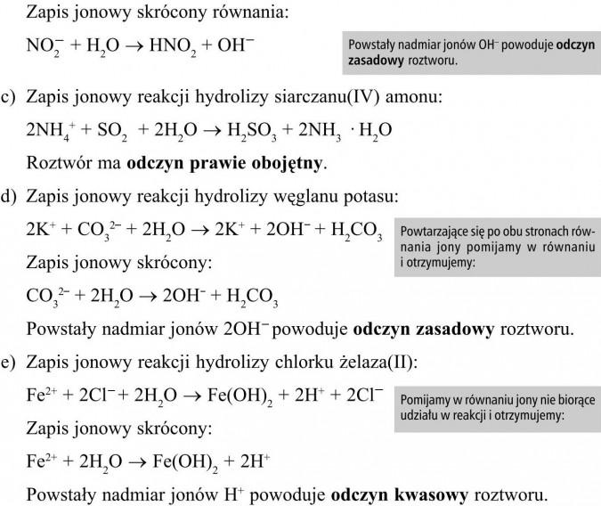 Zapis jonowy reakcjihydrolizy siarczanu(VI) glinu. Zapis jonowy skrócony.Zapis jonowy reakcji hydrolizy azotanu(III) sodu. Zapis jonowy skrócony równania. Zapis jonowy reakcji hydrolizy siarczanu(IV) amonu. Roztwór ma odczyn prawie obojętny. Zapis jonowy reakcji hydrolizy węglanu potasu. Zapis jonowy skrócony. Powstały nadmiar jonów 2OH- powoduje odczyn zasadowy roztworu. Zapis jonowy reakcji hydrolizy chlorku żelaza(II). Zapis jonowy skrócony. Powstały nadmiar jonów H+ powoduje odczyn kwasowy roztworu. Powstały nadmiar jonów OH- powoduje odczyn zasadowy roztworu. Powtarzające się po obu stronach równania jony pomijamy w równaniu i otrzymujemy. Pomijamy w równaniu jony nie biorące udziału w reakcji i otrzymujemy.
